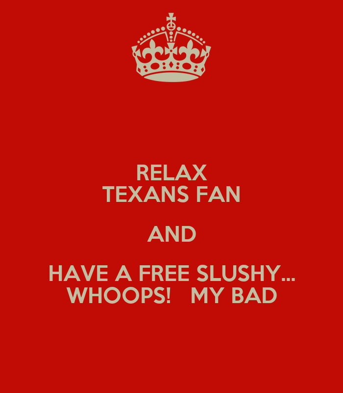 http://sd.keepcalm-o-matic.co.uk/i/relax-texans-fan-and-have-a-free-slushy-whoops-my-bad-3.png