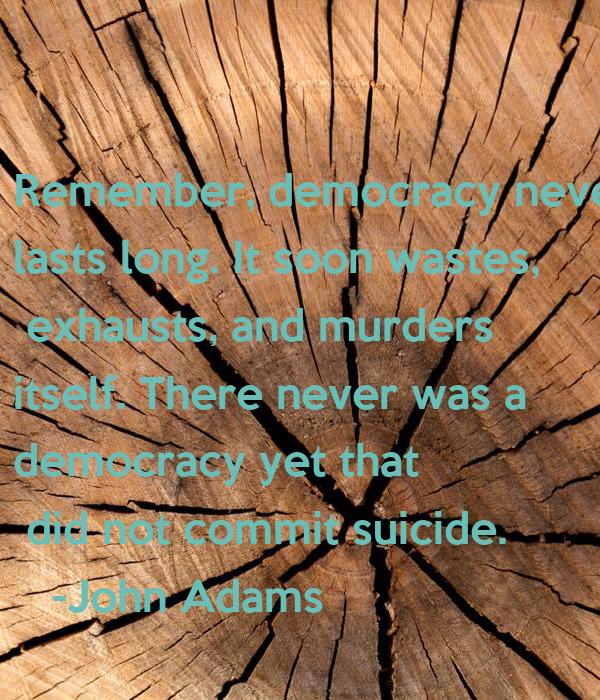 Democracy murders itself is john adams