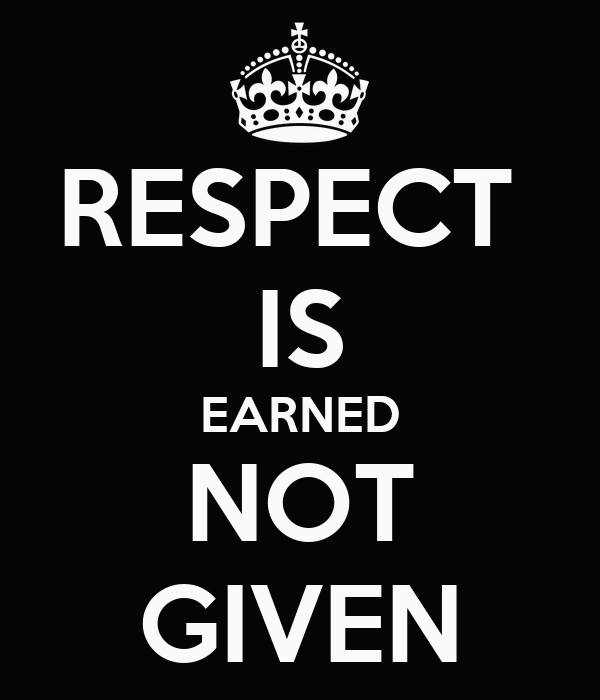 respect is earned not commanded Respect is earned not commanded respect respect is to show regard or consideration towards someone or something it can be defined as a positive feeling of appreciation towards a person or thing respect expresses the regard and consideration shown by an individual towards othersrespect cannot be demanded, it is an asset that has to be earnedfrom childhood we are taught to respect our.