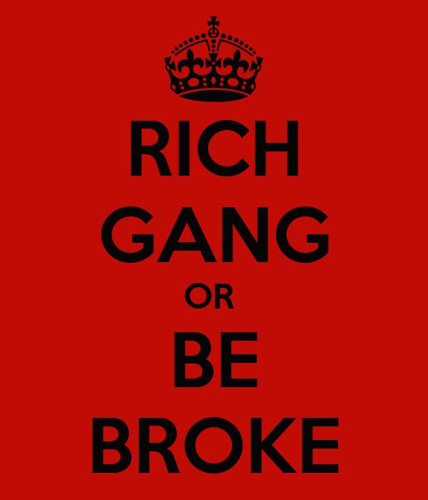 RICH GANG OR BE BROKE