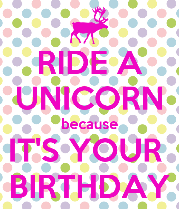 Ride A Unicorn Because It S Your Birthday Keep Calm And