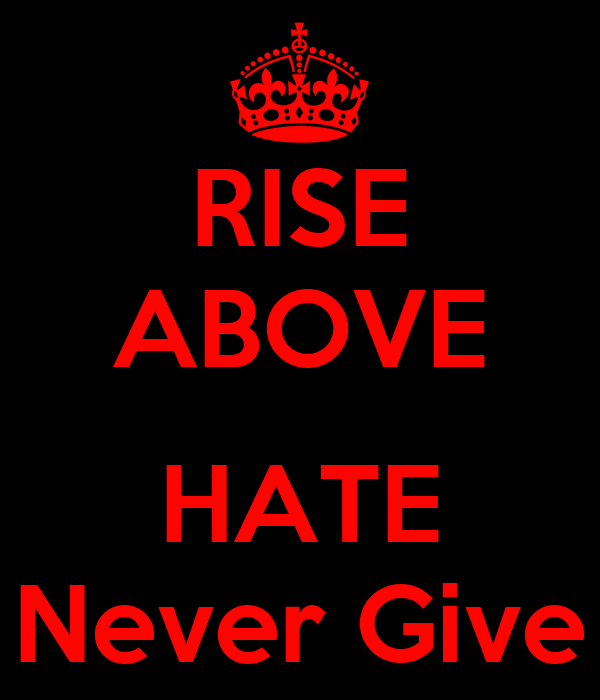 RISE ABOVE HATE Never Give - KEEP CALM AND CARRY ON Image ...