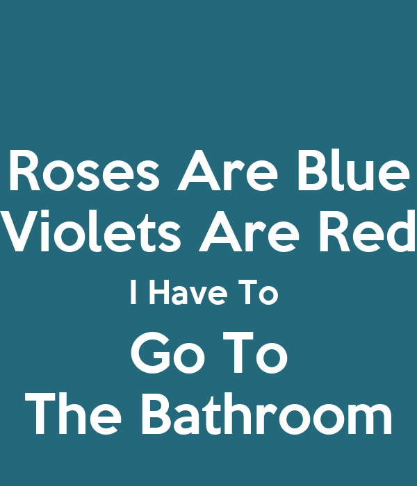 Roses Are Blue Violets Red I Have To Go The Bathroom