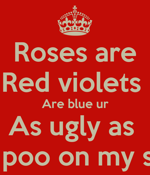 Roses are Red violets Are blue ur As ugly as The poo on my