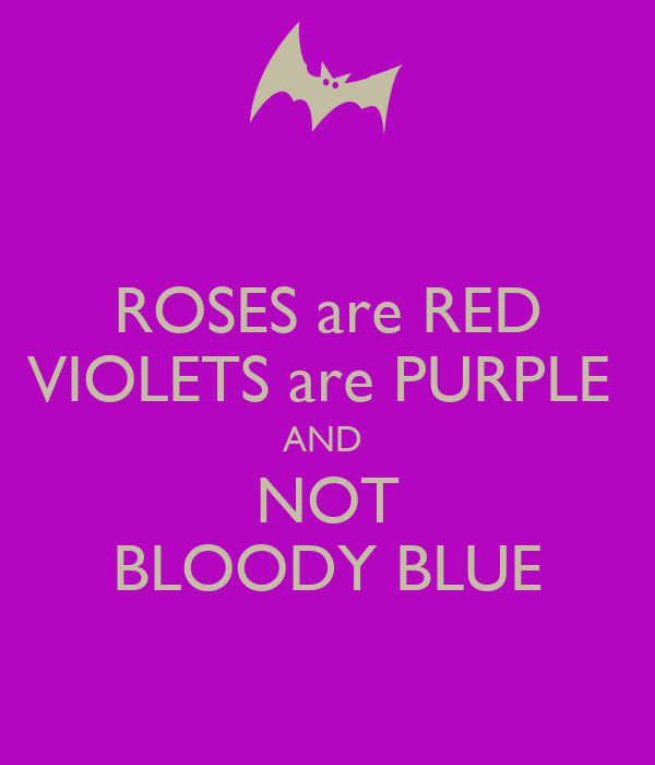 ROSES are RED VIOLETS are PURPLE AND NOT BLOODY BLUE ...
