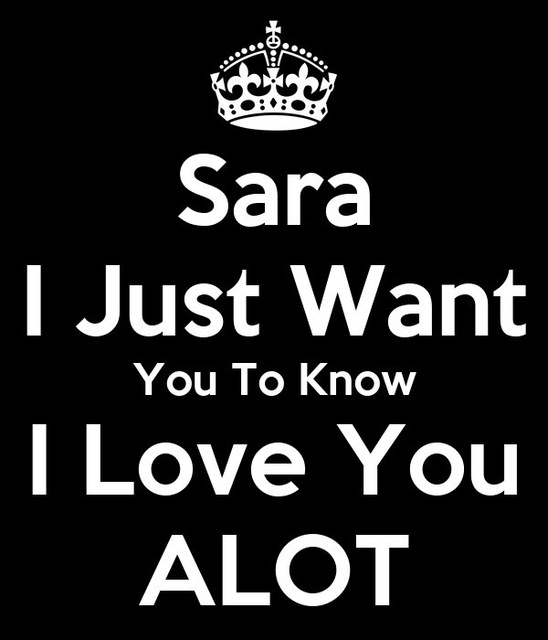 - sara-i-just-want-you-to-know-i-love-you-alot