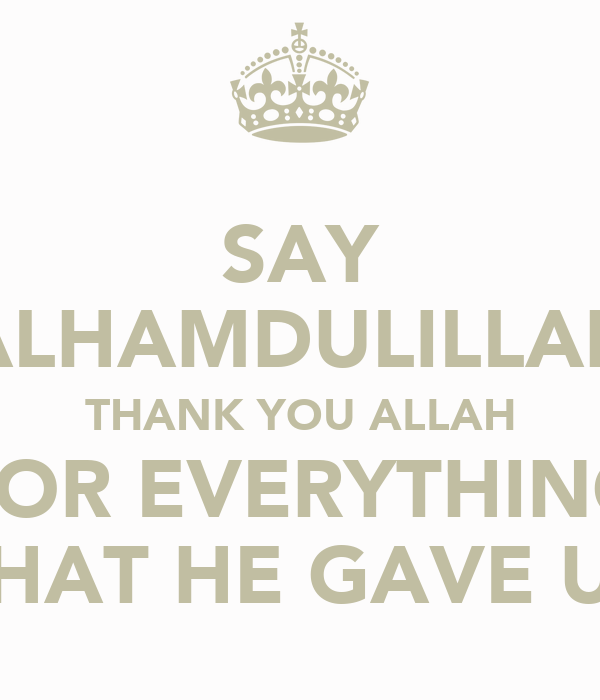SAY ALHAMDULILLAH THANK YOU ALLAH FOR EVERYTHING THAT HE