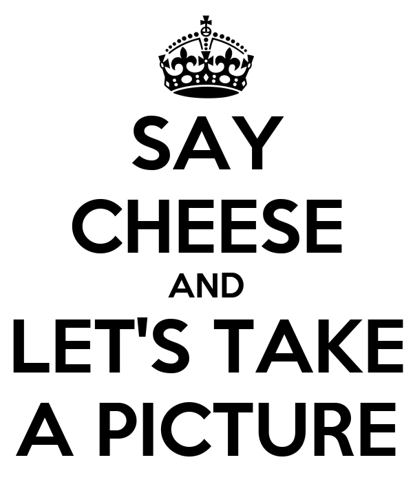 SAY CHEESE AND LET'S TAKE A PICTURE - KEEP CALM AND CARRY ...