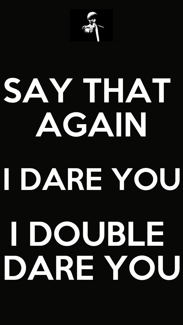SAY THAT AGAIN I DARE ...