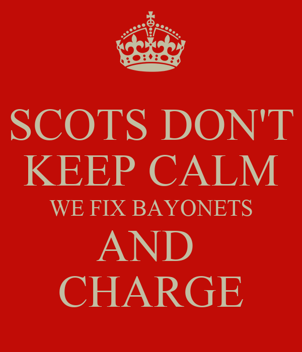 [Image: scots-dont-keep-calm-we-fix-bayonets-and-charge.png]