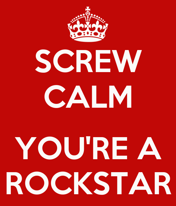 SCREW CALM YOU'RE A ROCKSTAR - KEEP CALM AND CARRY ON ...