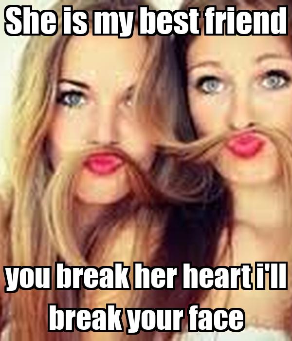 She Is My Best Friend You Break Her Heart Ill Break Your Face