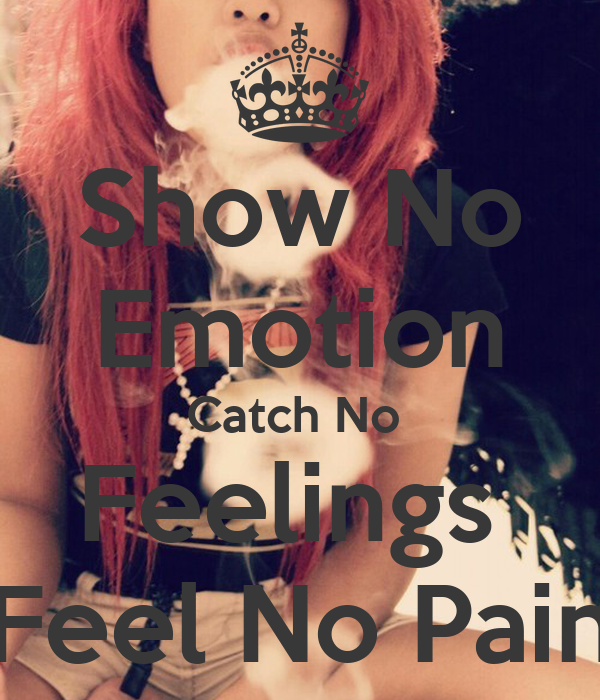 Show no emotion catch no feelings feel no pain 1