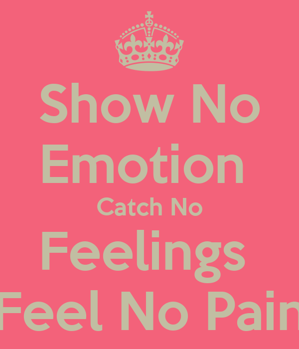 Show no emotion catch no feelings feel no pain