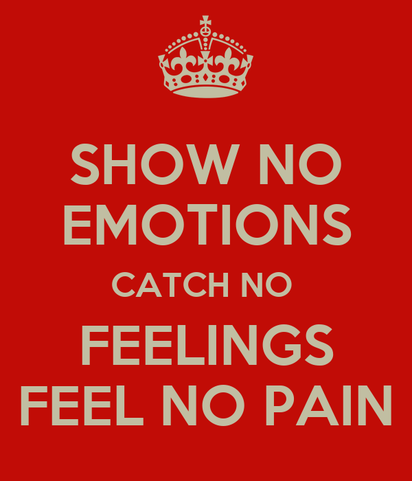 Show no emotions catch no feelings feel no pain