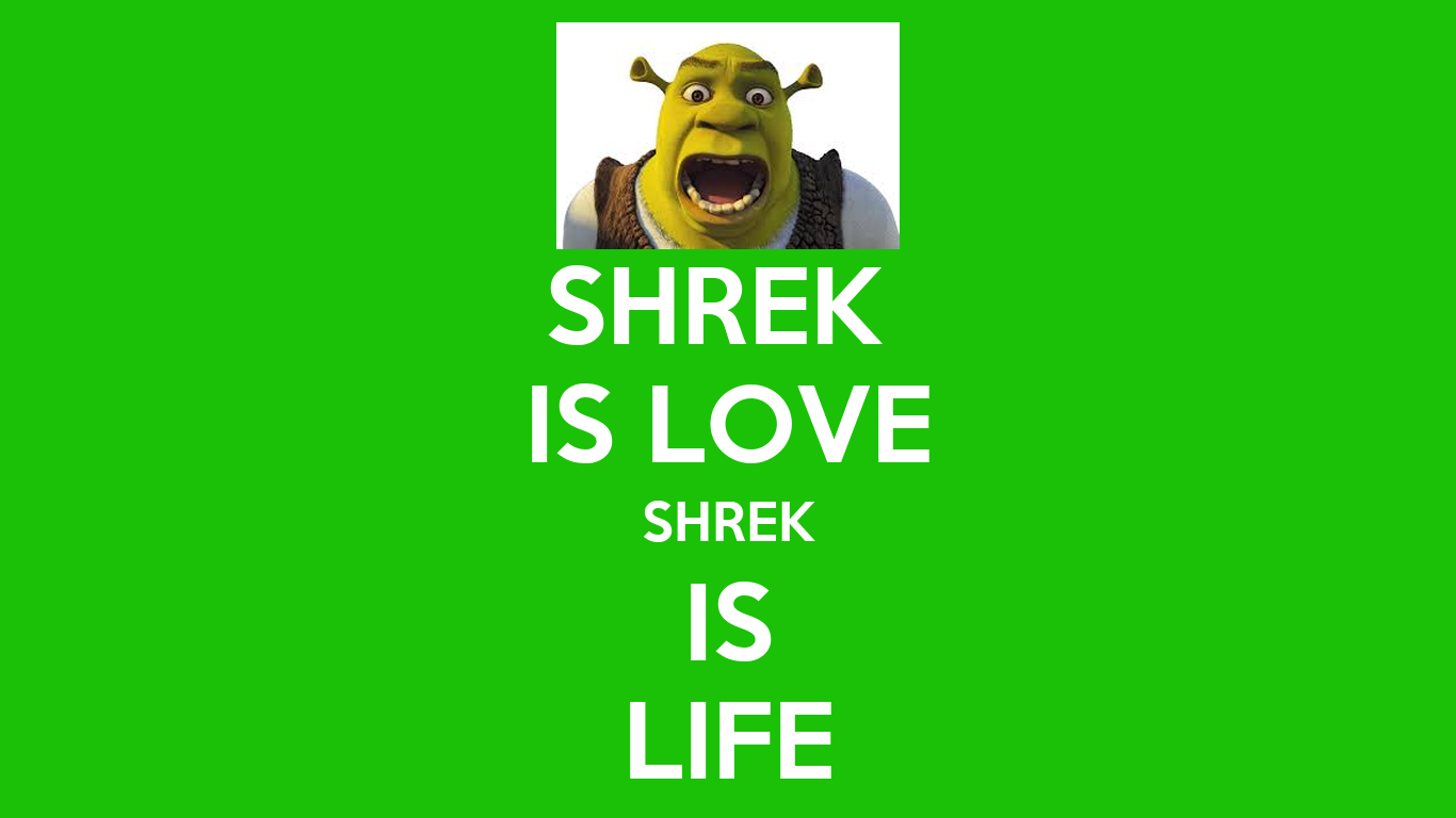 shrek is love shrek is life I was only nine years old i loved shrek so much, i owned all the movies and merchandise i pray to shrek every night, thanking him for the life i have been given shrek is love, i say, shrek is life my dad hears me and calls me a faggot he is obviously jealous of my devotion to shrek i call him a twat he slaps me and sends me to my room i am crying now, because my face hurts i go into my bed .
