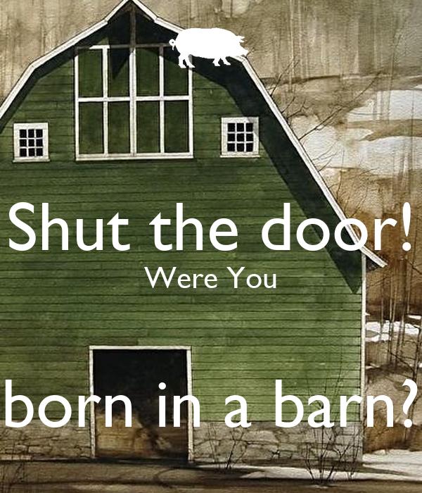 Shut The Door : Shut the door were you born in a barn poster