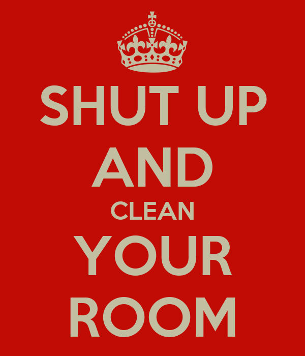 shut up and clean your room keep calm and carry on image