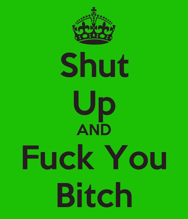 Shut Your Bitch Ass The Fuck Up