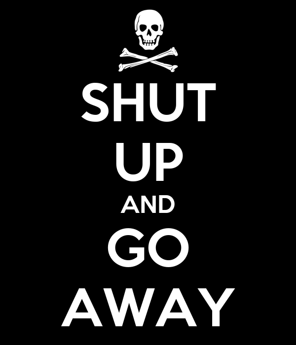 SHUT UP AND GO AWAY Poster | Jesse | Keep Calm-o-Matic: www.keepcalm-o-matic.co.uk/p/shut-up-and-go-away-47