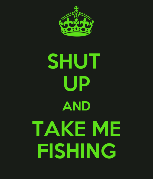 Shut up and take me fishing poster katiekopecky96 keep for Shut up and fish
