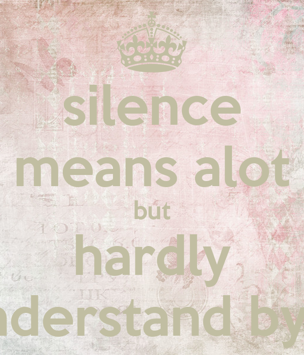 Silence Means Alot But Hardly Understand By....