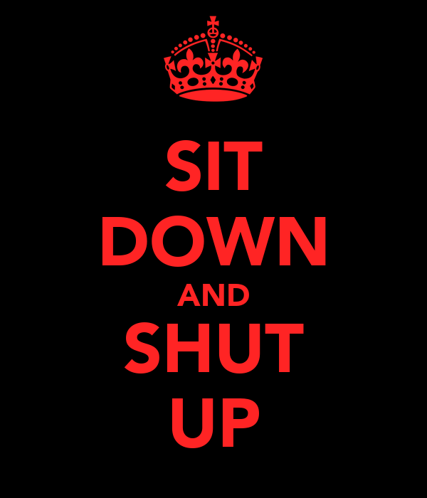 sit down and shut up poster ared keep calm o matic. Black Bedroom Furniture Sets. Home Design Ideas
