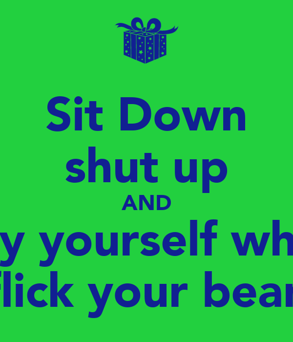 Sit Down Shut Up And Enjoy Yourself While I Flick Your