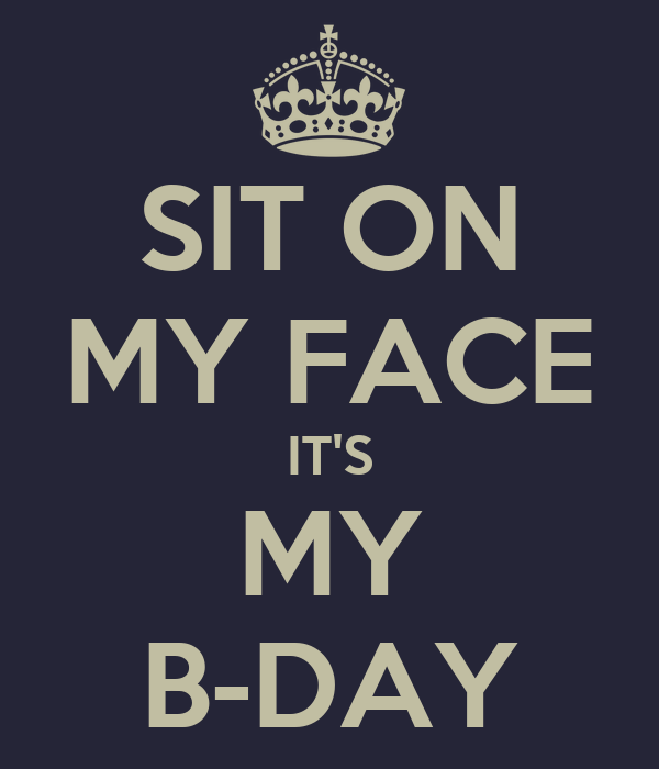 sit on my face it 39 s my b day poster hollygrove keep calm o matic. Black Bedroom Furniture Sets. Home Design Ideas