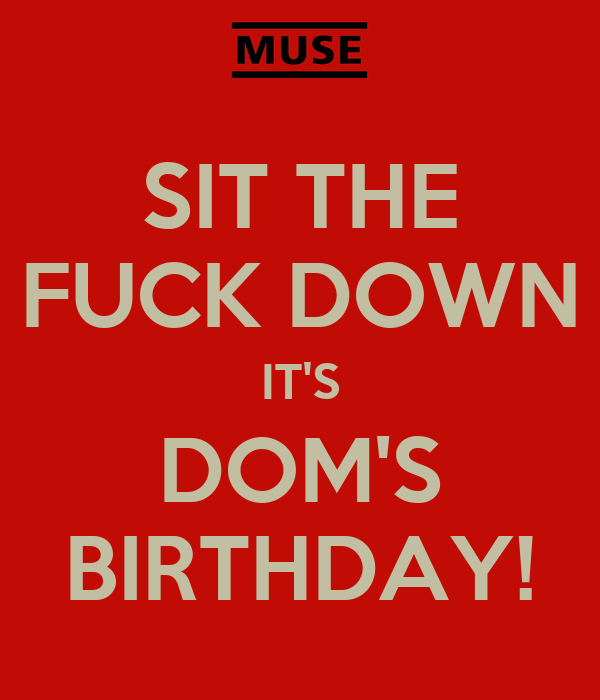 sit the fuck down it s dom s birthday   keep calm and