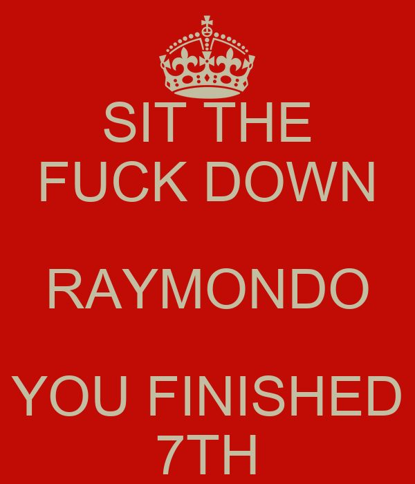 sit the fuck down raymondo you finished 7th poster ian