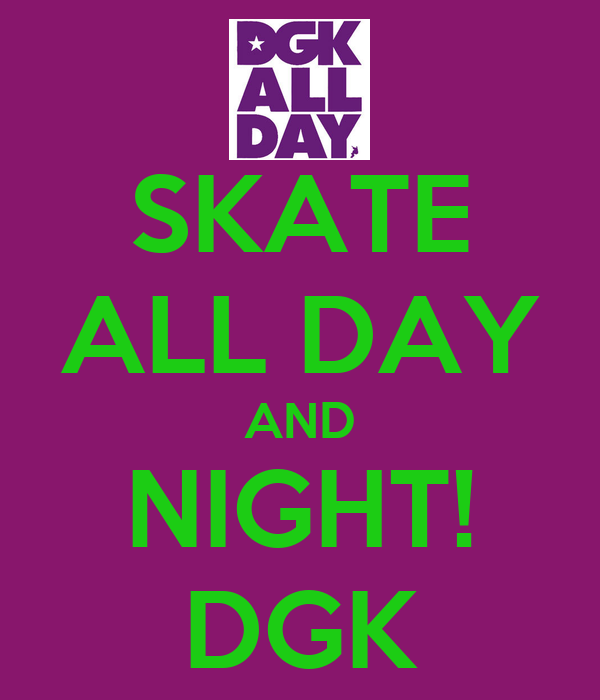 SKATE ALL DAY AND NIGHT! DGK - KEEP CALM AND CARRY ON ...
