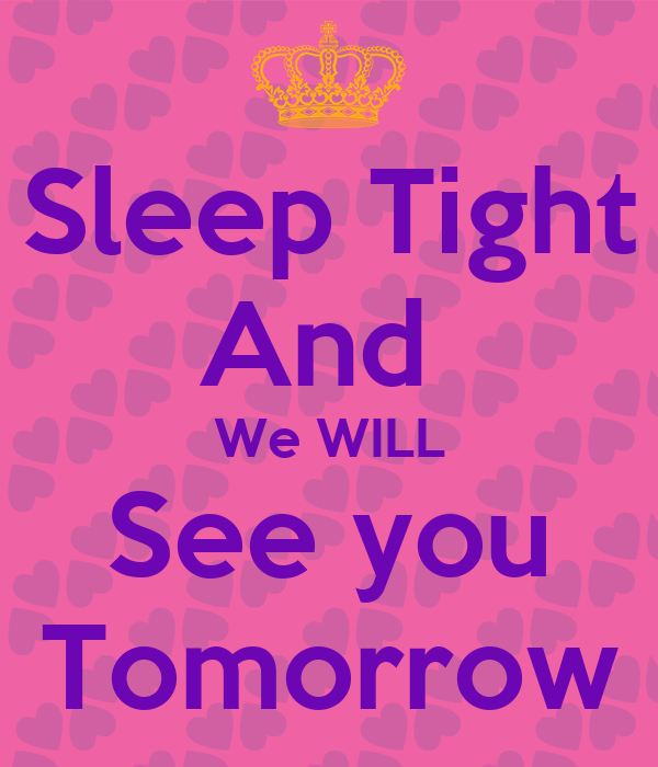Sleep Tight And We WILL See you Tomorrow - KEEP CALM AND CARRY ON ...: keepcalm-o-matic.co.uk/p/sleep-tight-and-we-will-see-you-tomorrow