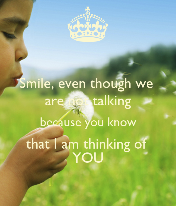 Smile, even though we are not talking because you know that