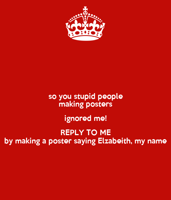 so you stupid people making posters ignored me reply to