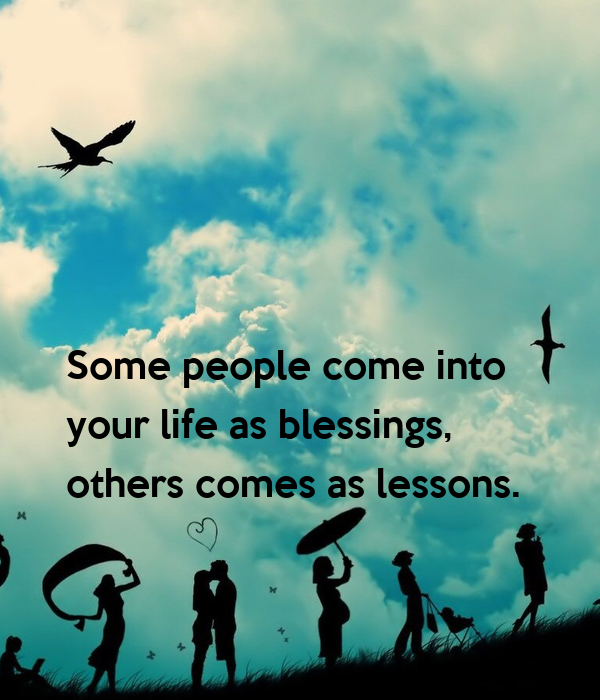 Some People Come Into Your Life As Blessings Others Comes As