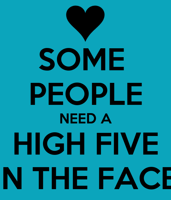 Sad Quotes About Love: SOME PEOPLE NEED A HIGH FIVE IN THE FACE Poster