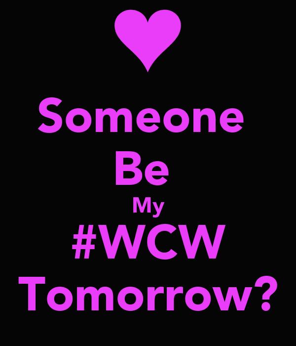 Someone  Be  My #WCW Tomorrow?