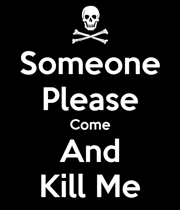 Kill will me please someone Someone please