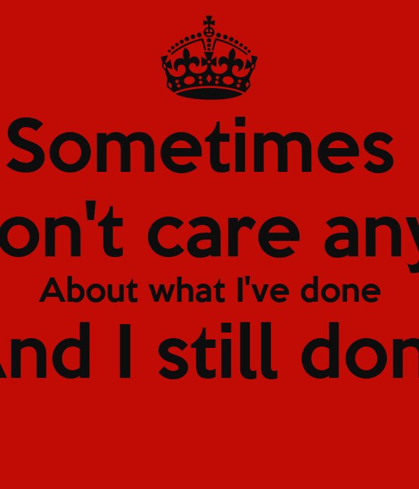 Sometimes I just don't care anymore About what I've done ...