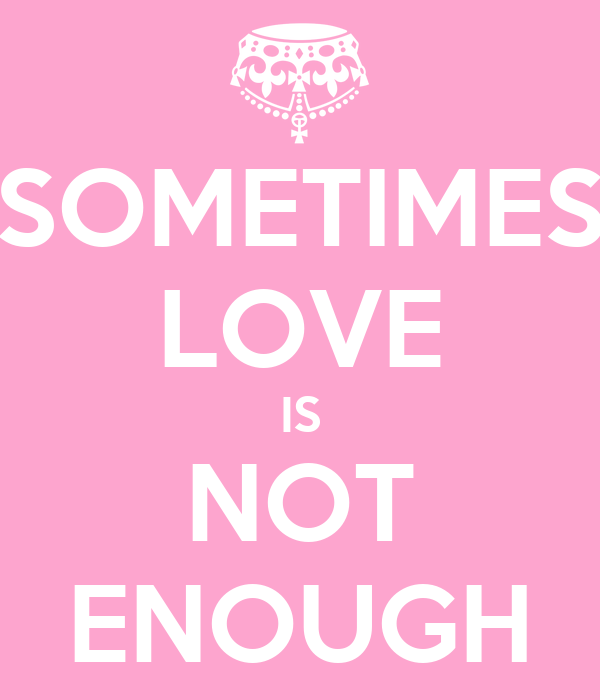 Quotes About Love Not Being Enough : Love+Is+Not+Enough+Quotes Quotes Love Is Not Enough. QuotesGram