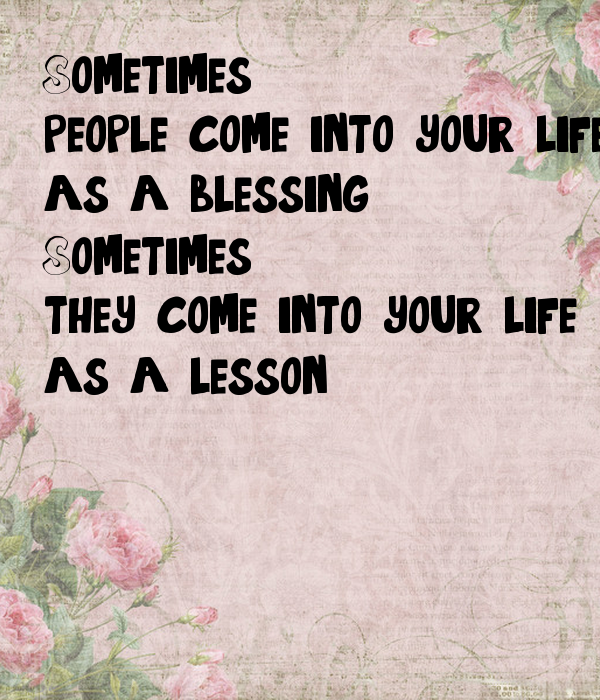 Sometimes People Come Into Your Life As A Blessing Sometimes They