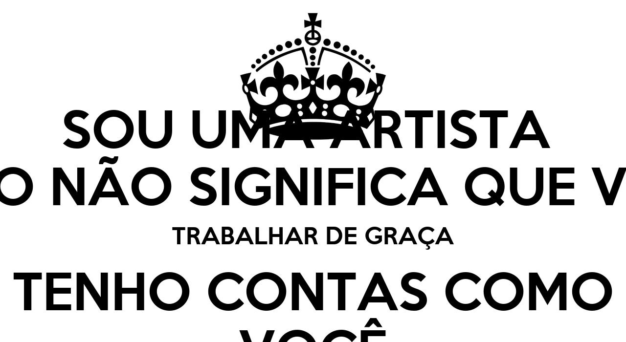 Que Significa Keep Calm: SOU UMA ARTISTA ISSO NÃO SIGNIFICA QUE VOU TRABALHAR DE
