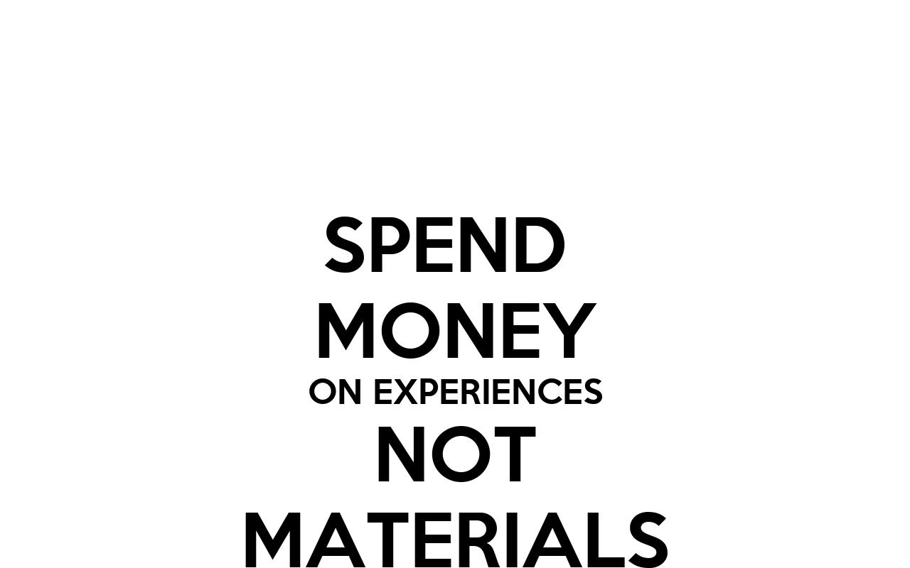 Spending Money on Experiences Spend Money on Experiences Not