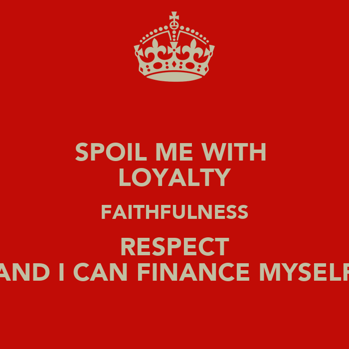 Spoil Me With Loyalty Faithfulness Respect And I Can Finance Myself