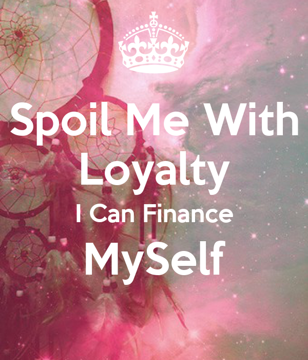 Spoil Me With Loyalty I Can Finance MySelf Poster
