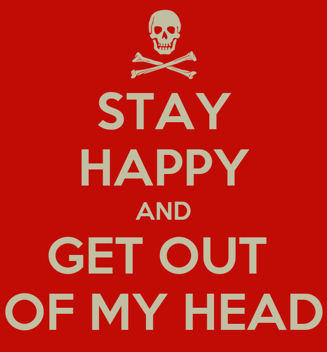 STAY HAPPY AND GET OUT OF MY HEAD - KEEP CALM AND CARRY ON Image ...