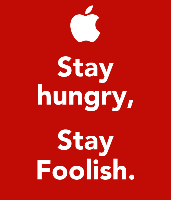 stay hungry stay foolish sop Full text of jobs stanford speech: stay hungry stay foolish  beneath it were the words: stay hungry stay foolish it was their farewell message as they signed offand i have always .