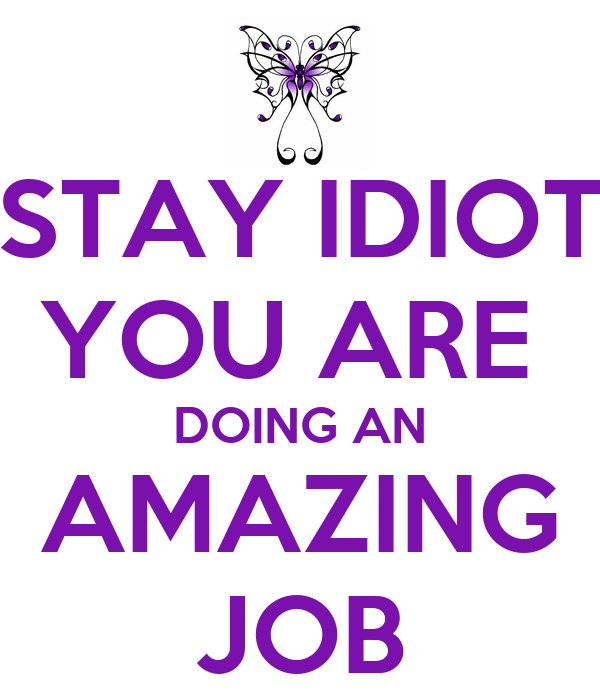 Amazing Job: STAY IDIOT YOU ARE DOING AN AMAZING JOB Poster