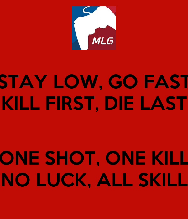 Stay low go fast kill first die last one shot one kill no luck all
